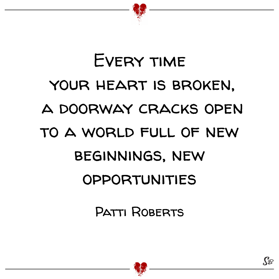 Every time your heart is broken, a doorway cracks open to a world full of new beginnings, new opportunities. – patti roberts