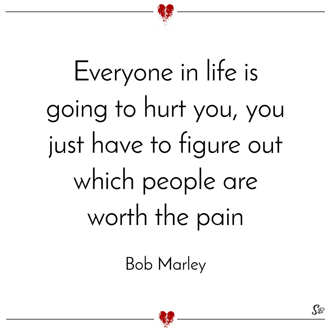 Everyone in life is going to hurt you, you just have to figure out which people are worth the pain. – bob marley