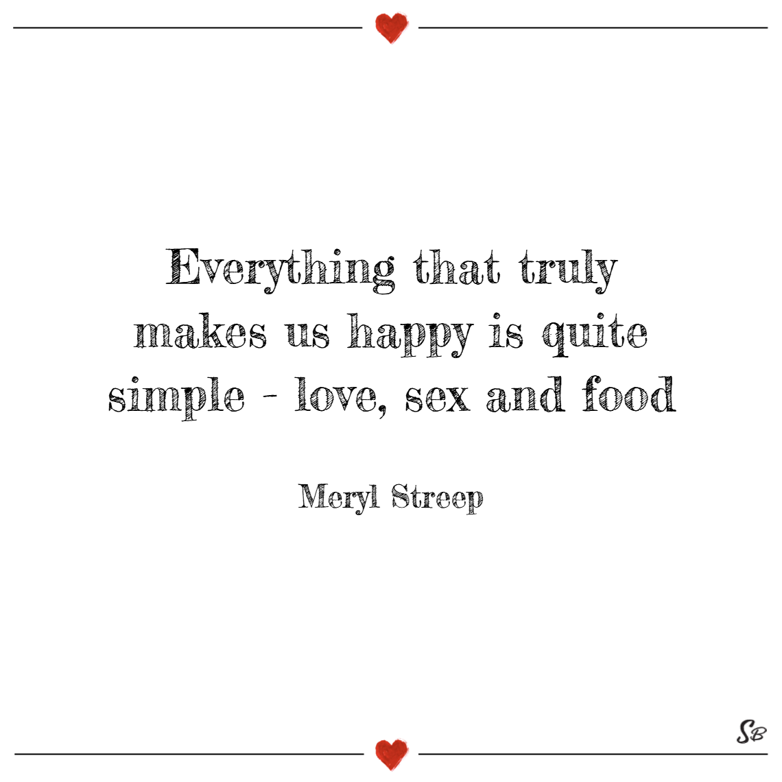 Everything that truly makes us happy is quite simple love, sex and food! – meryl streep