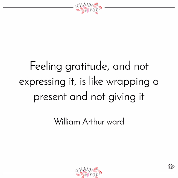 Feeling gratitude, and not expressing it, is like wrapping a present and not giving it. – william arthur ward