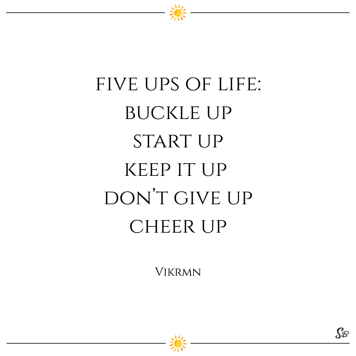 Five ups of life buckle up, start up, keep it up, don't give up, cheer up. – vikrmn cheer up quotes