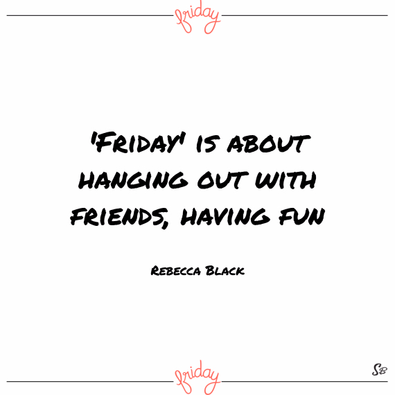 'friday' is about hanging out with friends, having fun. – rebecca black