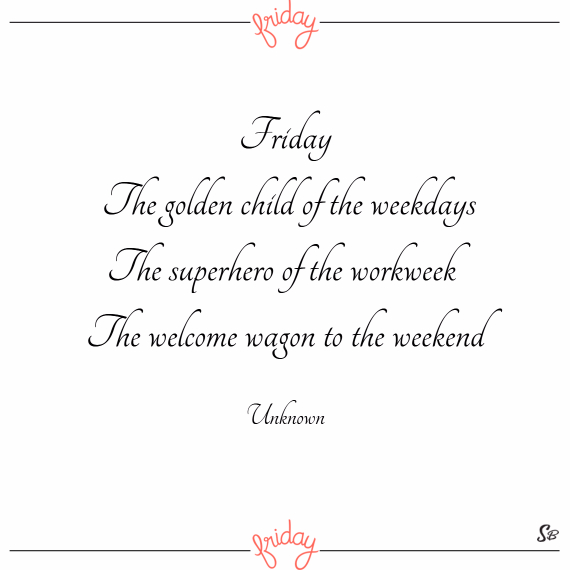 Friday. the golden child of the weekdays. the superhero of the workweek. the welcome wagon to the weekend. – unknown