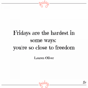 Fridays are the hardest in some ways you're so close to freedom. – lauren oliver