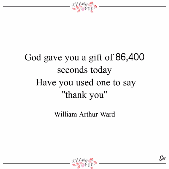 God gave you a gift of 86,400 seconds today. have you used one to say thank you – william arthur ward (1)