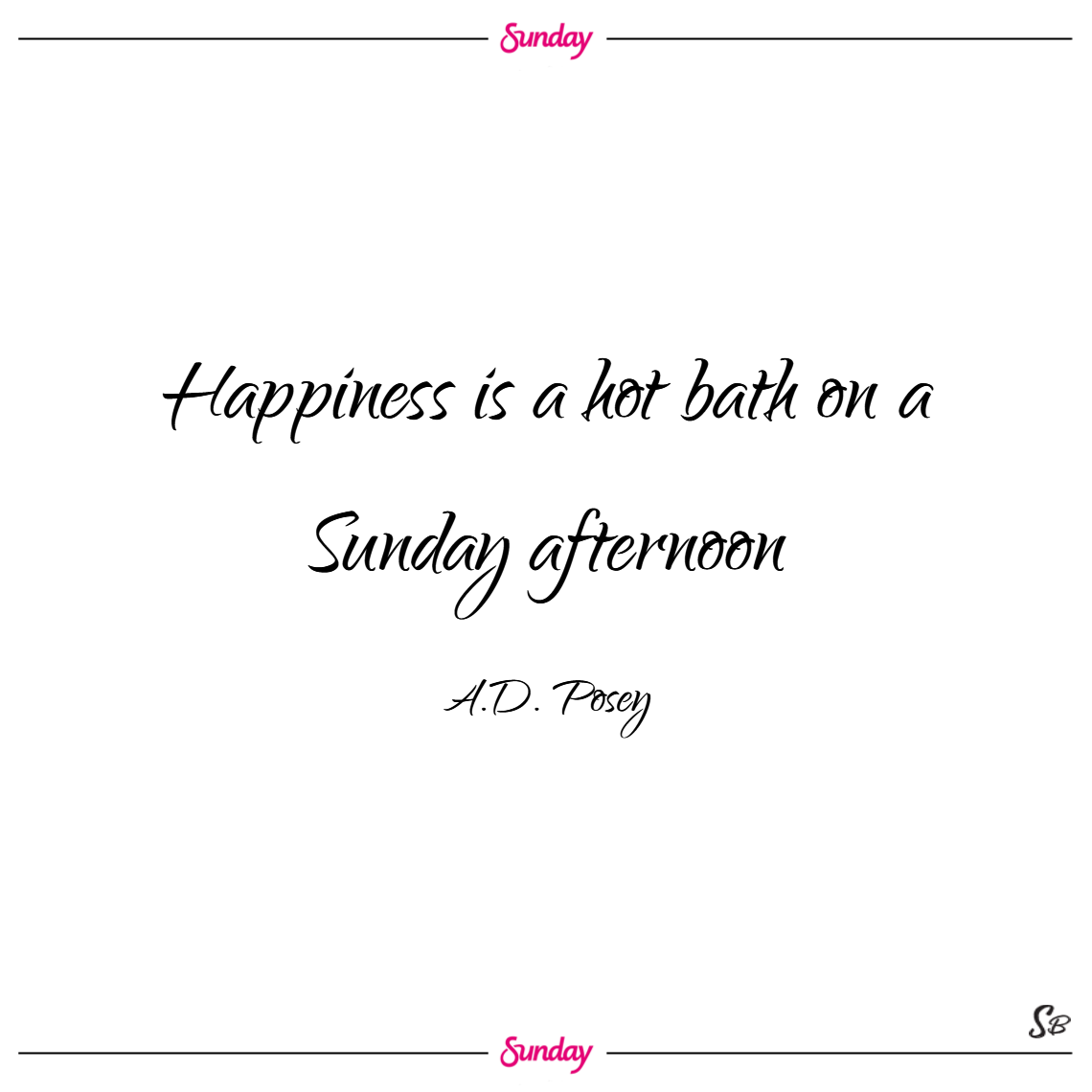 Happiness is a hot bath on a sunday afternoon. – a.d. posey