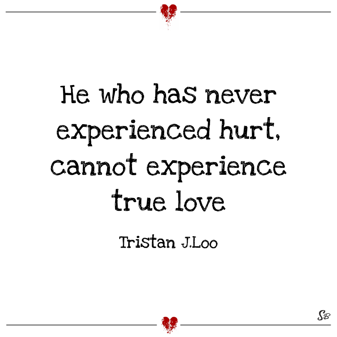 He who has never experienced hurt, cannot experience true love. – tristan j. loo