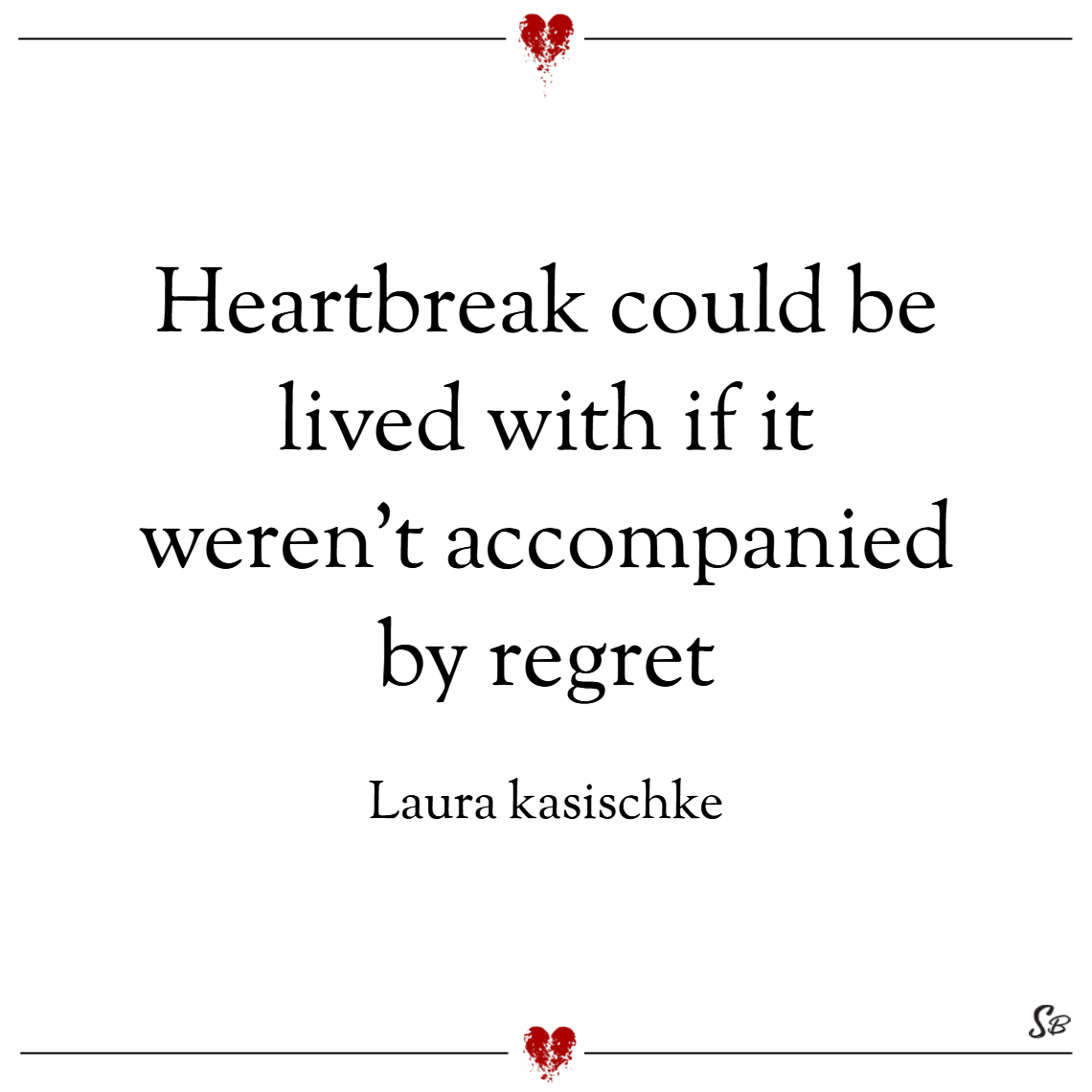 Heartbreak could be lived with if it weren't accompanied by regret. – laura kasischke