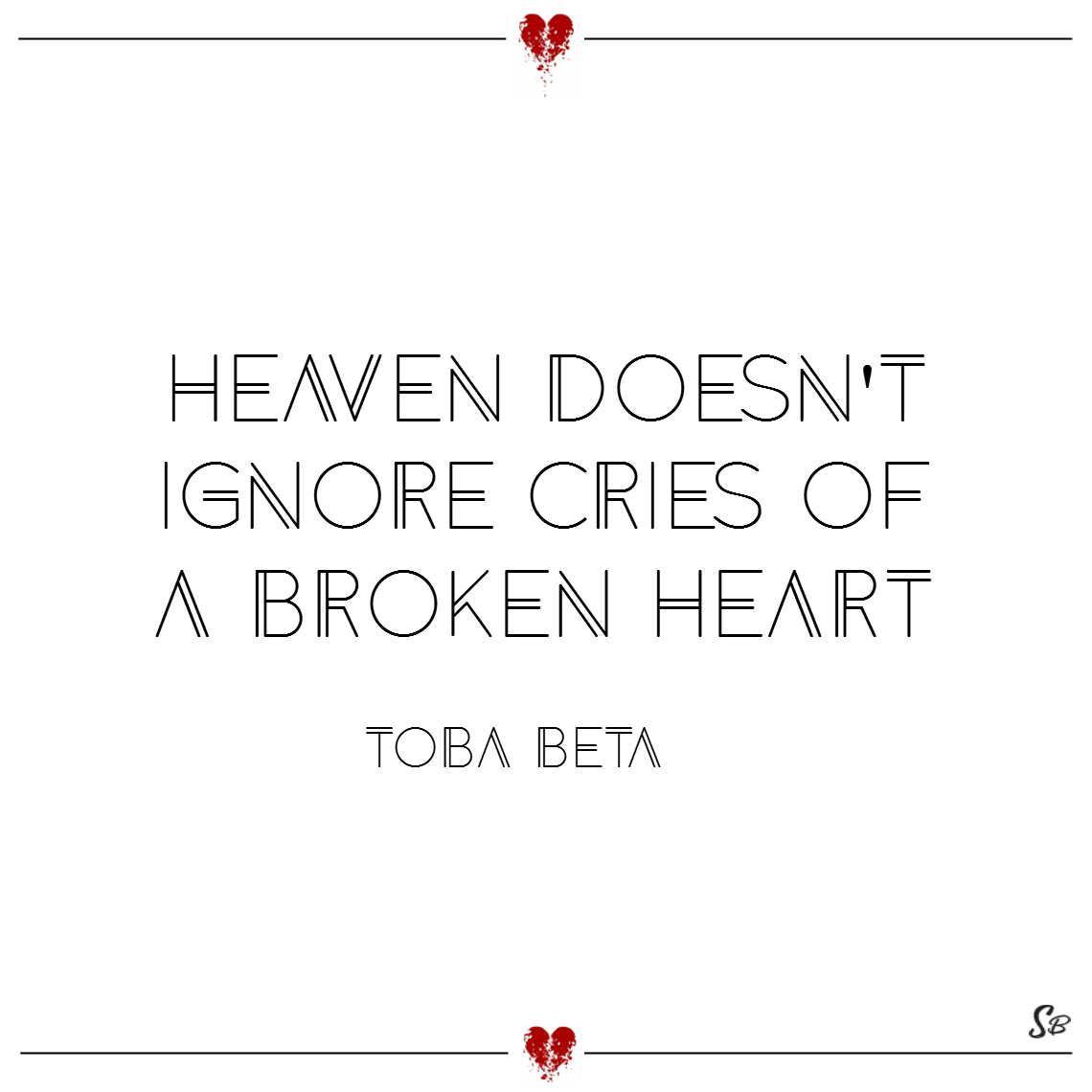 Heaven doesn't ignore cries of a broken heart. – toba beta
