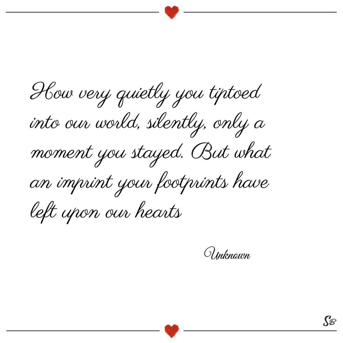 How very quietly you tiptoed into our world, silently, only a moment you stayed. but what an imprint your footprints have left upon our hearts. – unknown