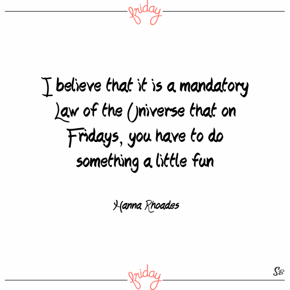 I believe that it is a mandatory law of the universe that on fridays, you have to do something a little fun. – hanna rhoades
