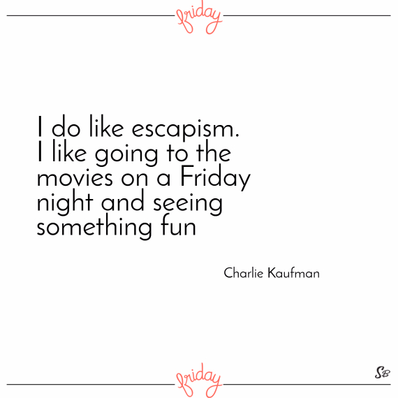 I do like escapism. i like going to the movies on a friday night and seeing something fun. – charlie kaufman