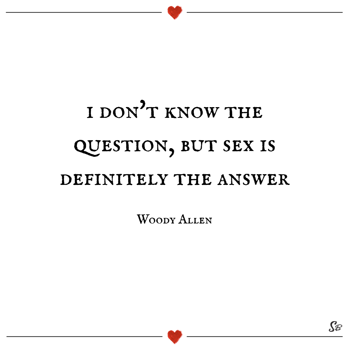 I don't know the question, but sex is definitely the answer. – woody allen