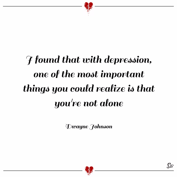 I found that with depression, one of the most important things you could realize is that you're not alone. – dwayne johnson
