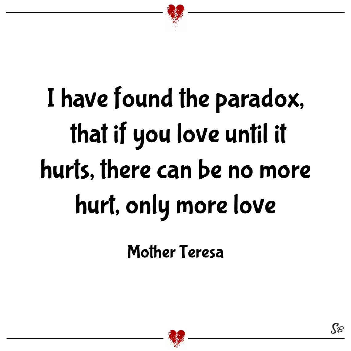 I have found the paradox, that if you love until it hurts, there can be no more hurt, only more love. – mother teresa