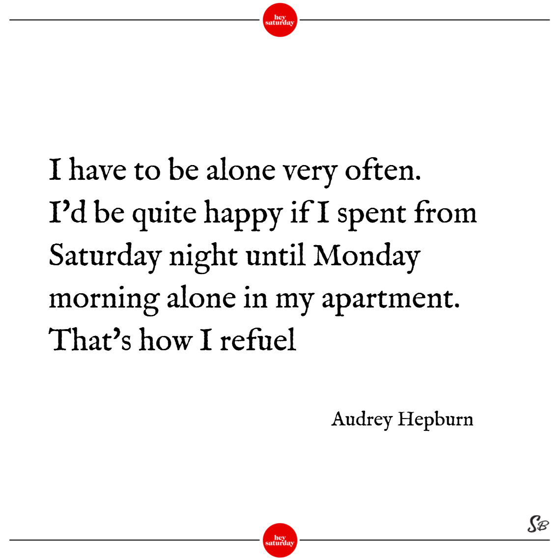 I have to be alone very often. i'd be quite happy if i spent from saturday night until monday morning alone in my apartment. that's how i refuel. – audrey hepburn