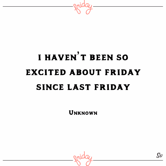 I haven't been so excited about friday since last friday. – unknown