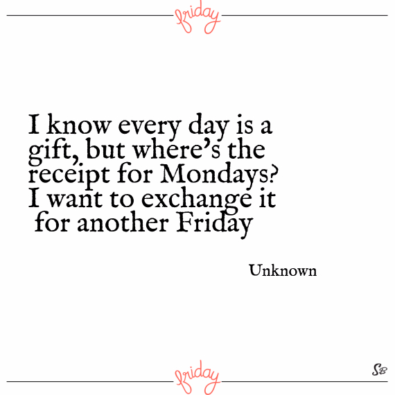 I know every day is a gift, but where's the receipt for mondays i want to exchange it for another friday. – unknown