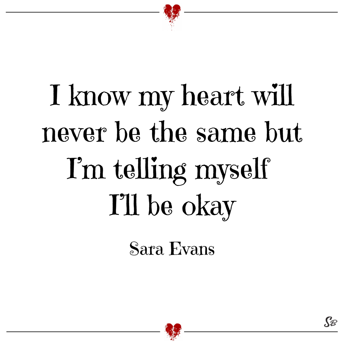 I know my heart will never be the same but i'm telling myself i'll be okay. – sara evans