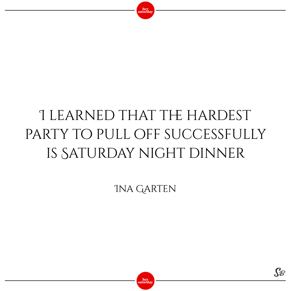 I learned that the hardest party to pull off successfully is saturday night dinner. – ina garten