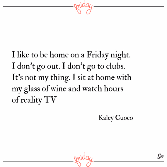 I like to be home on a friday night. i don't go out. i don't go to clubs. it's not my thing. i sit at home with my glass of wine and watch hours of reality tv. – kaley cuoco