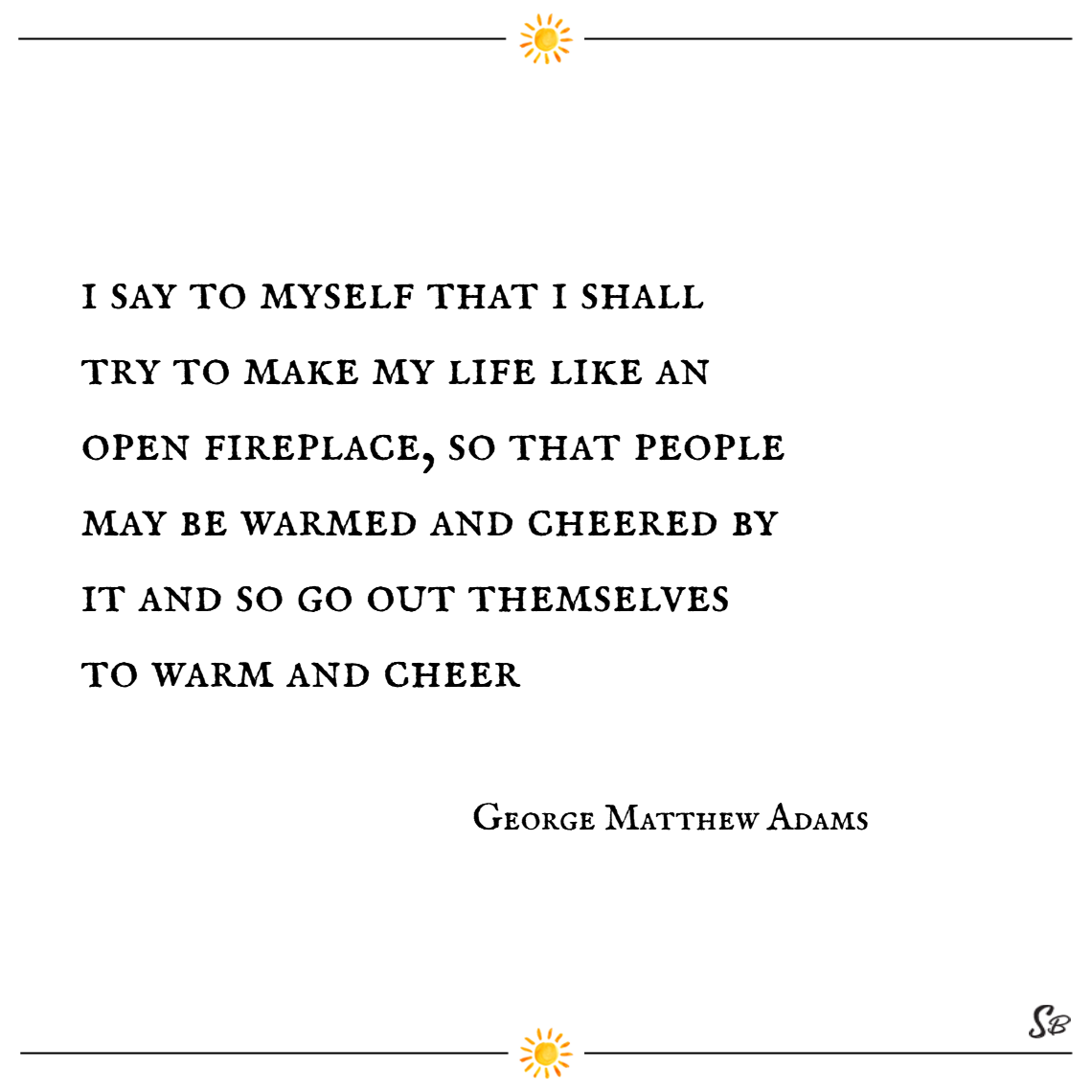 I say to myself that i shall try to make my life like an open fireplace, so that people may be warmed and cheered by it and so go out themselves to warm and cheer. – george matthew adams