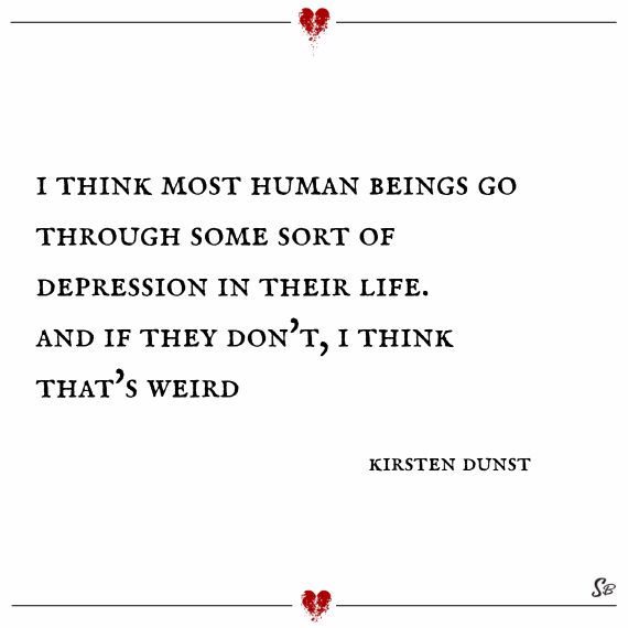 I think most human beings go through some sort of depression in their life. and if they don't, i think that's weird. – kirsten dunst
