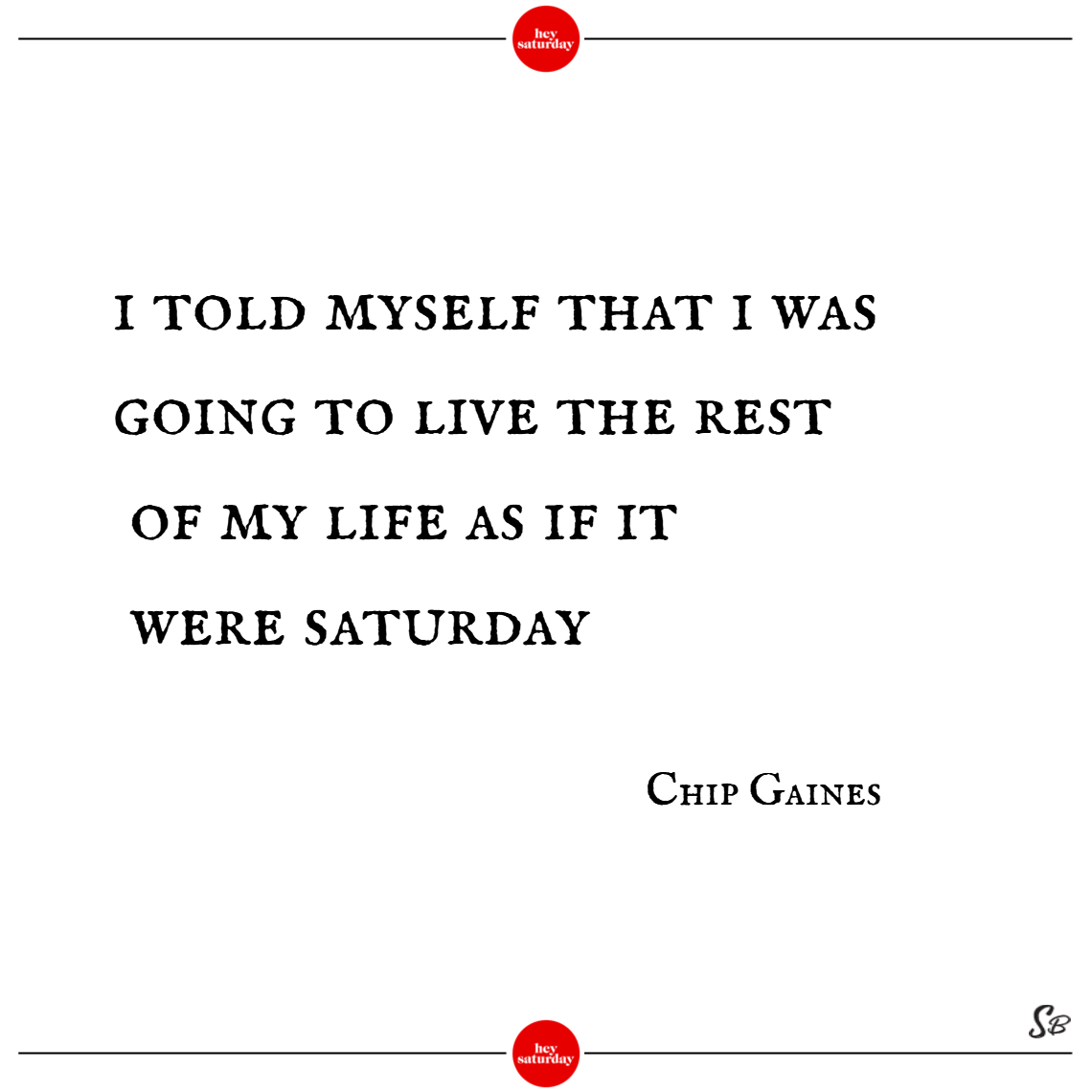 I told myself that i was going to live the rest of my life as if it were saturday. – chip gaines