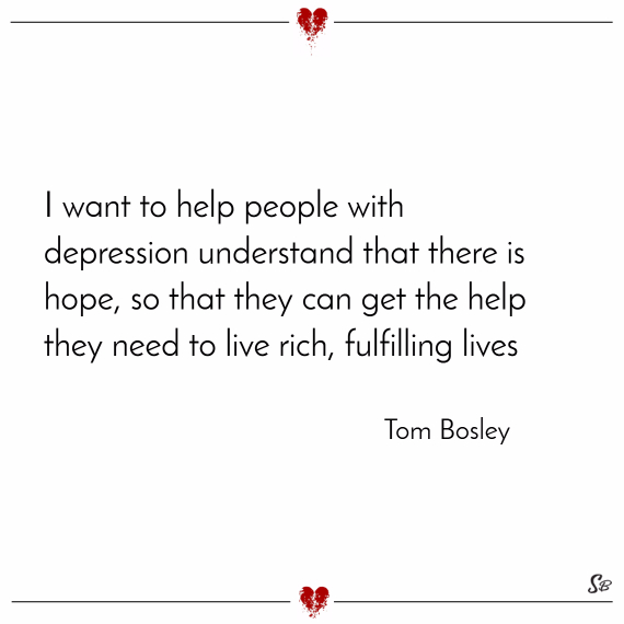 i want to help people with depression understand that there is hopei want to help people with depression understand that there is hope, so that they
