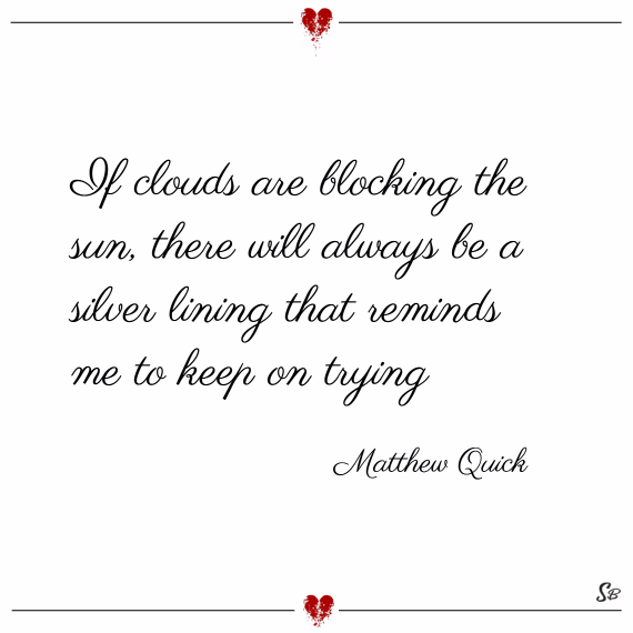 If clouds are blocking the sun, there will always be a silver lining that reminds me to keep on trying. – matthew quick