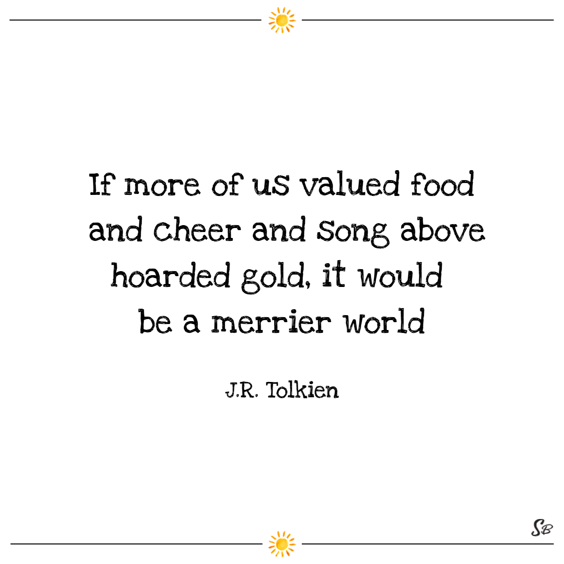 If more of us valued food and cheer and song above hoarded gold, it would be a merrier world. – j. r. r. tolkien