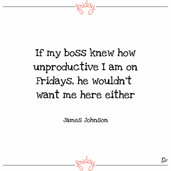 If my boss knew how unproductive i am on fridays, he wouldn't want me here either. – james johnson