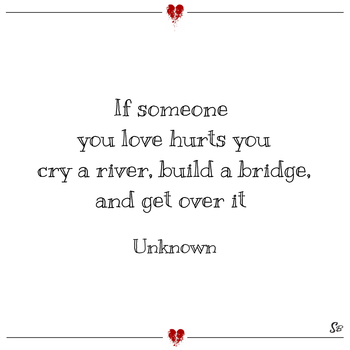 If someone you love hurts you cry a river, build a bridge, and get over it. unknown