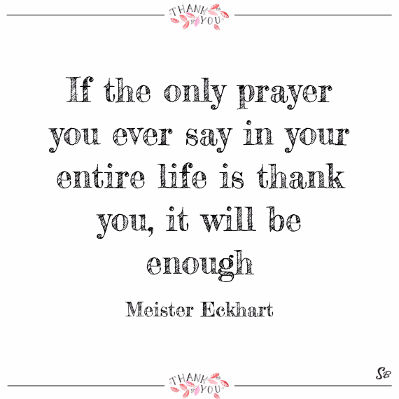 If the only prayer you ever say in your entire life is thank you, it will be enough. – meister eckhart