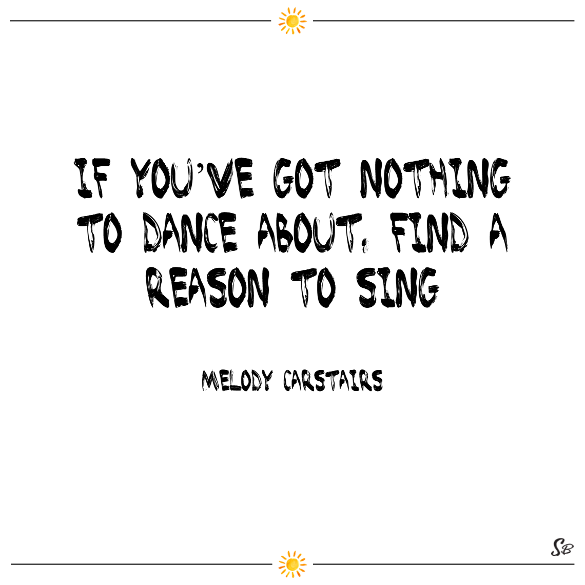 If you've got nothing to dance about, find a reason to sing. – melody carstairs