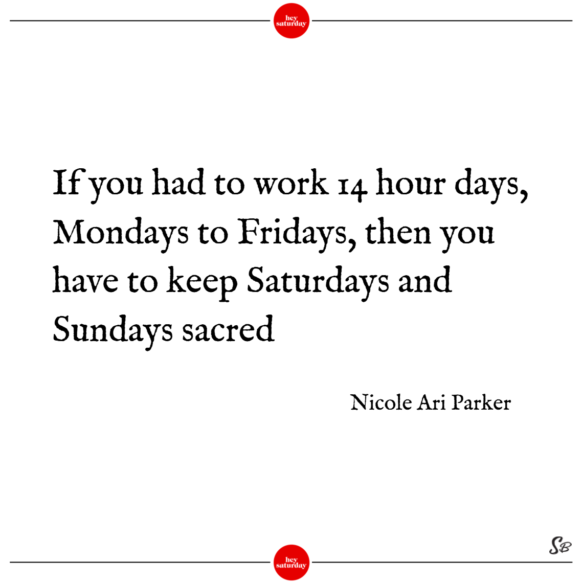 If you had to work 14 hour days, mondays to fridays, then you have to keep saturdays and sundays sacred. – nicole ari parker
