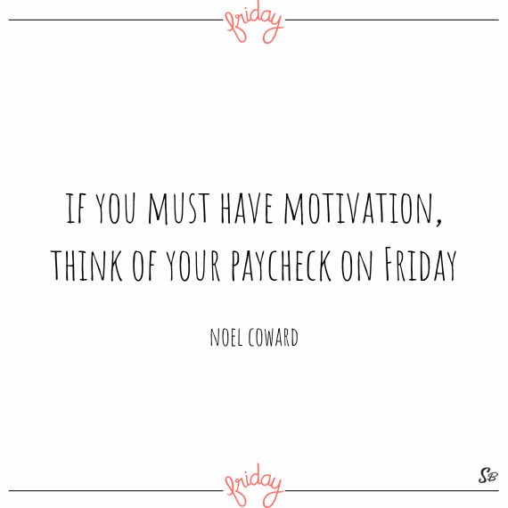 If you must have motivation, think of your paycheck on friday. – noel coward