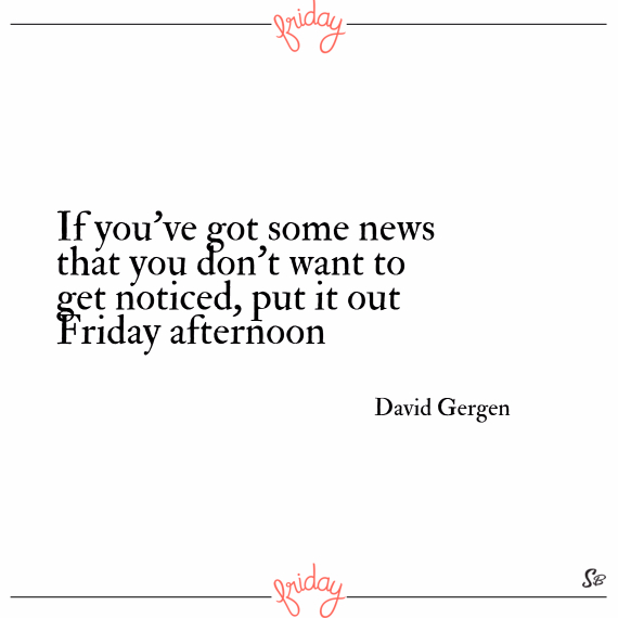 If you've got some news that you don't want to get noticed, put it out friday afternoon. – david gergen