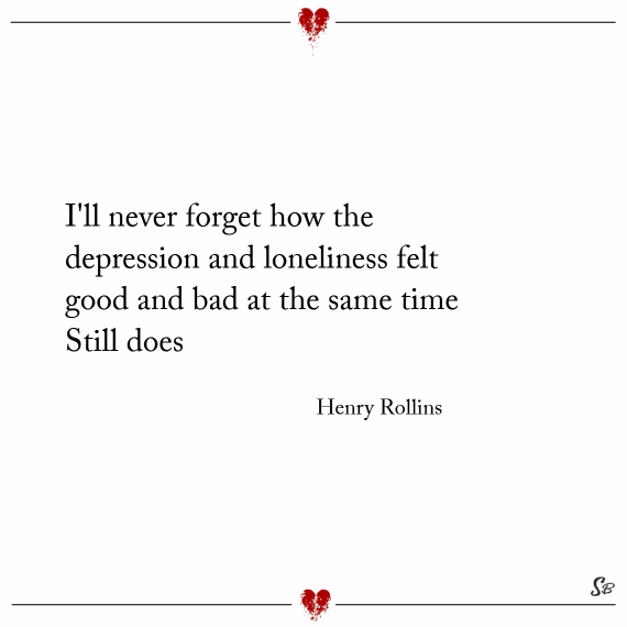 I'll never forget how the depression and loneliness felt good and bad at the same time. still does. – henry rollins