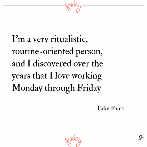 I'm a very ritualistic, routine oriented person, and i discovered over the years that i love working monday through friday. – edie falco
