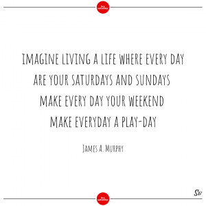 Imagine living a life where every day are your saturdays and sundays. make every day your weekend. make everyday a play day. – james a. murphy