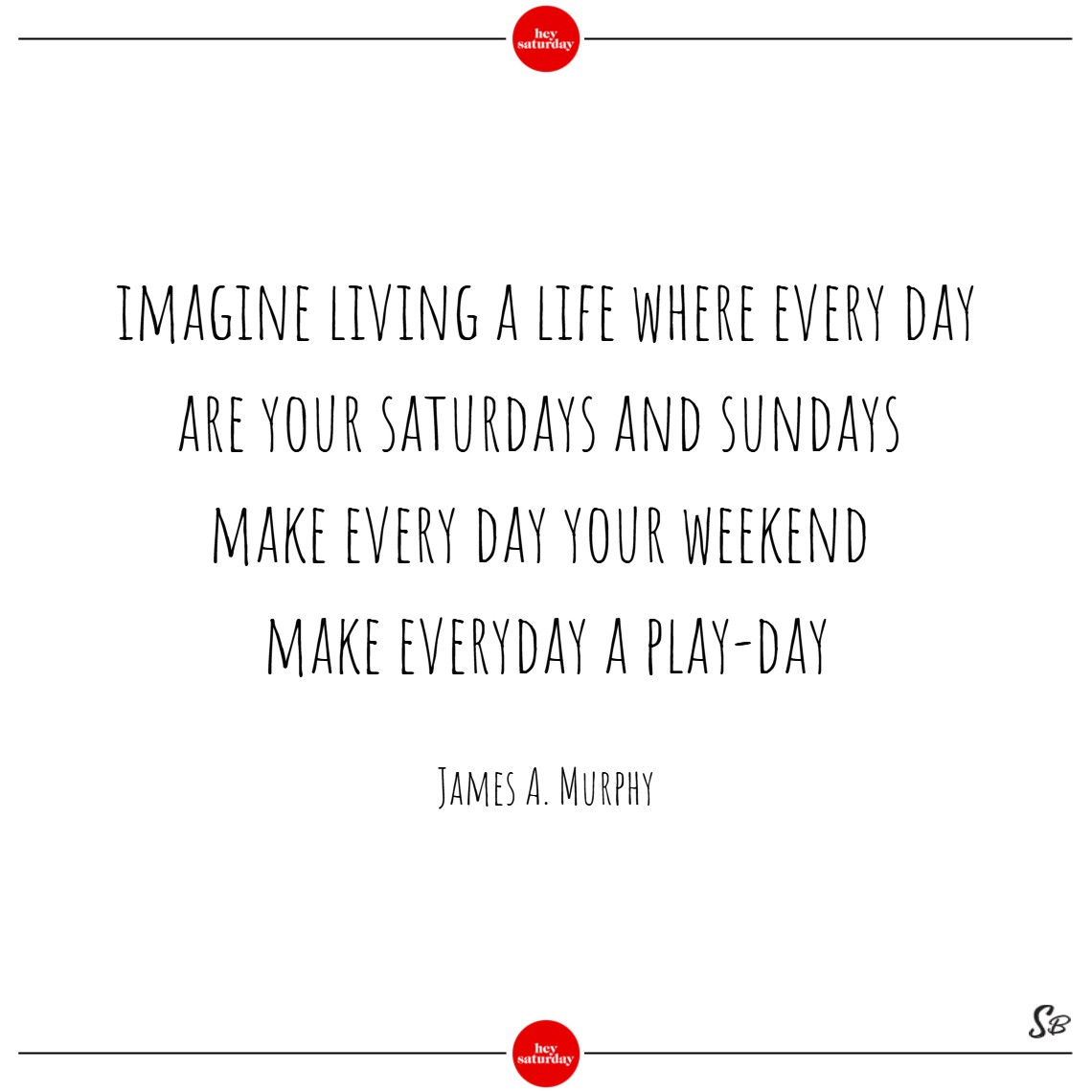 Imagine living a life where every day are your saturdays and sundays. make every day your weekend. make everyday a play day. – james a. murphy saturday quotes