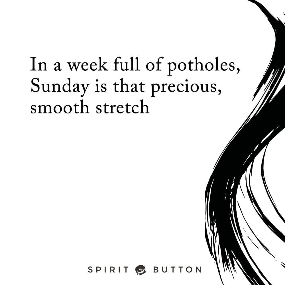In a week full of potholes, sunday is that precious smooth stretch