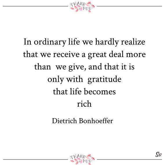 In ordinary life we hardly realize that we receive a great deal more than we give, and that it is only with gratitude that life becomes rich. – dietrich bonhoeffer