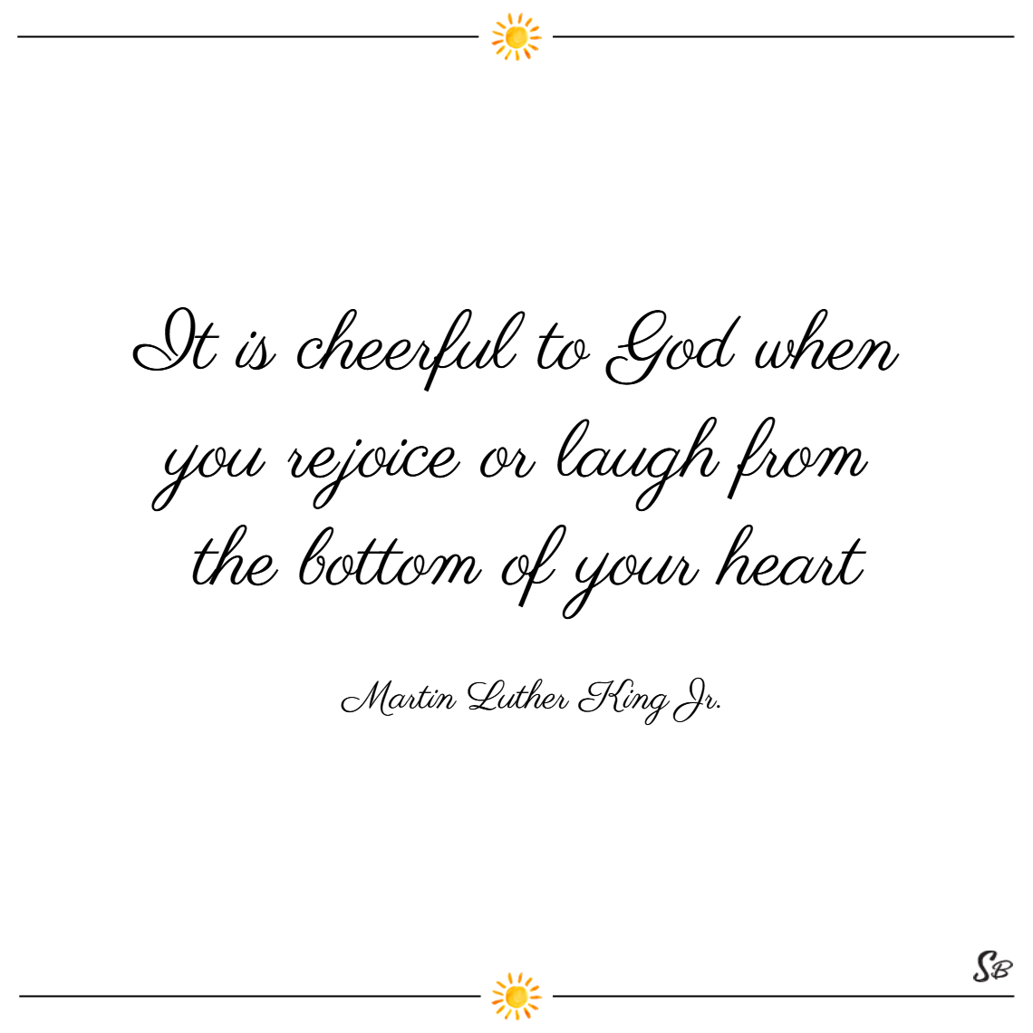 It is cheerful to god when you rejoice or laugh from the bottom of your heart. – martin luther king jr.