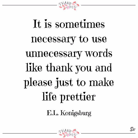 It is sometimes necessary to use unnecessary words like thank you and please just to make life prettier. – e.l. konigsburg