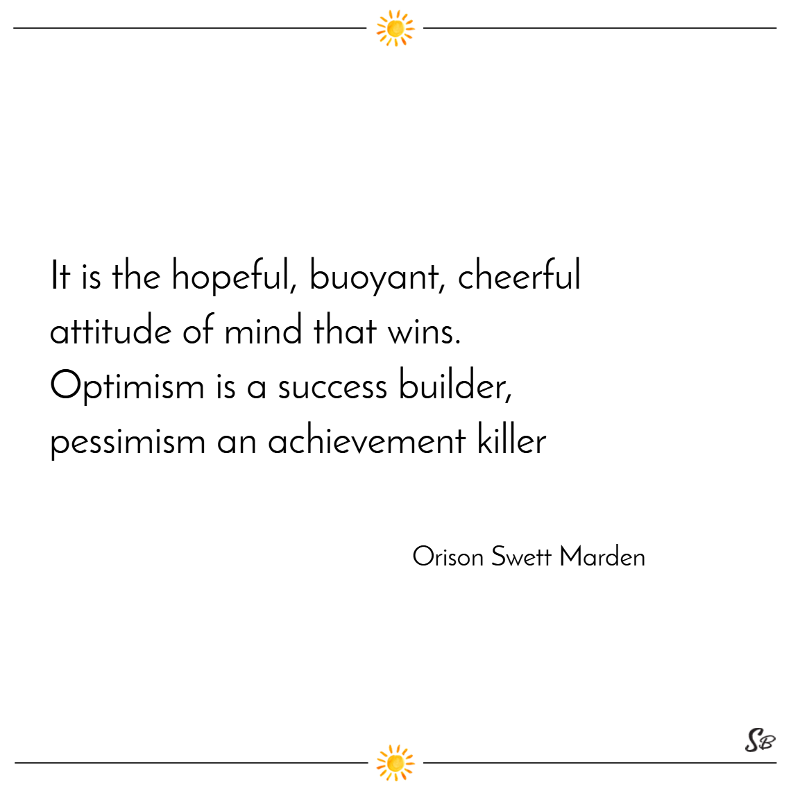 It is the hopeful, buoyant, cheerful attitude of mind that wins. optimism is a success builder; pessimism an achievement killer. –orison swett marden