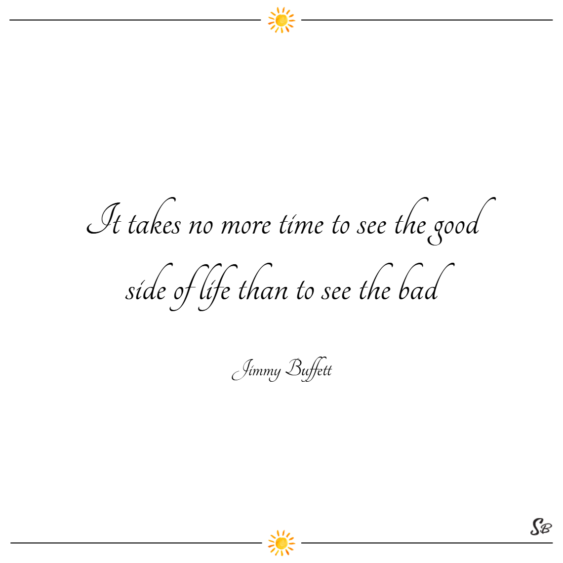 It takes no more time to see the good side of life than to see the bad. – jimmy buffett