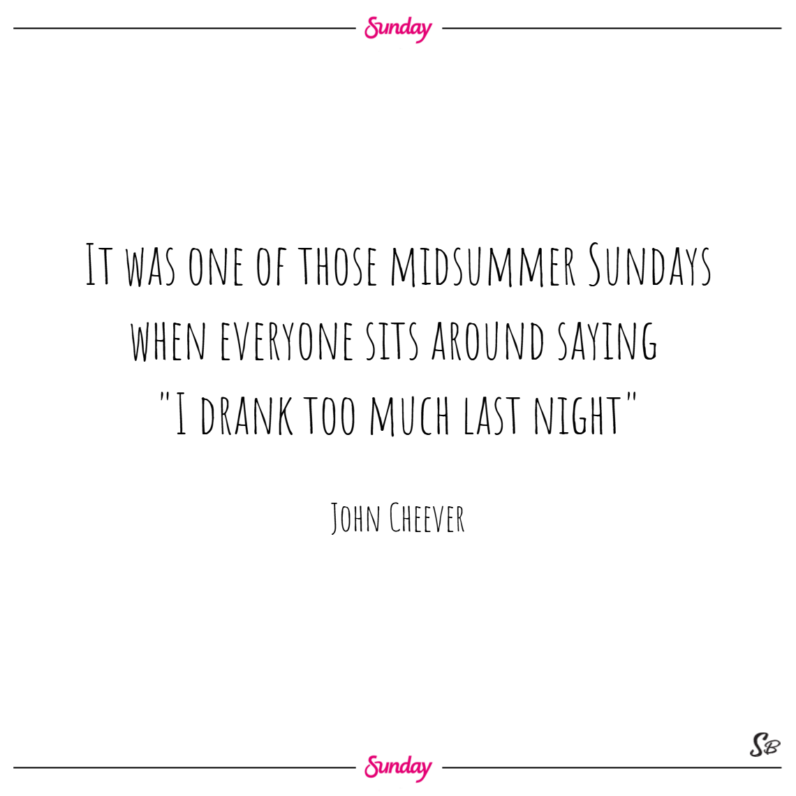 It was one of those midsummer sundays when everyone sits around saying, i drank too much last night . – john cheever