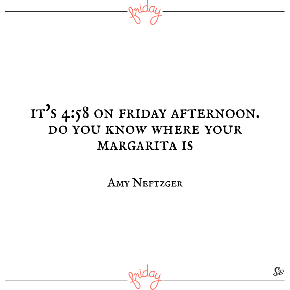It's 4 58 on friday afternoon. do you know where your margarita is – amy neftzger (1)
